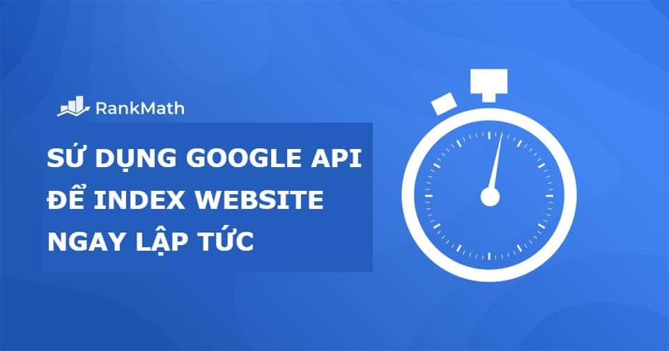 [New] Cách sử dụng Google API Lập chỉ mục trang Web ngay lập tức